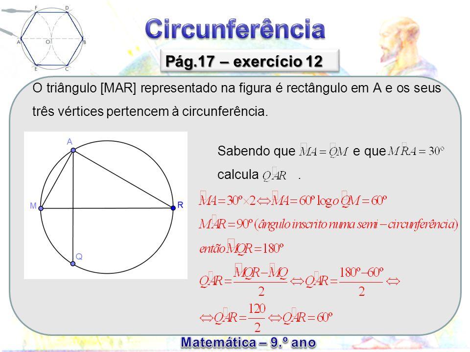 Pág.17 – exercício 12 O triângulo [MAR] representado na figura é rectângulo em A e os seus três vértices pertencem à circunferência.